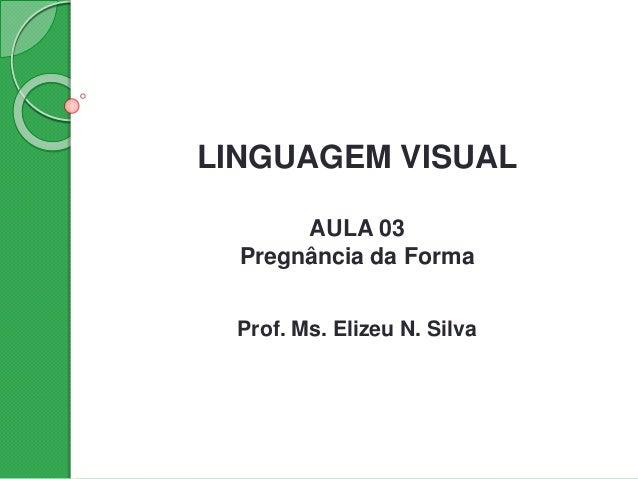 LINGUAGEM VISUAL AULA 03 Pregnância da Forma Prof. Ms. Elizeu N. Silva