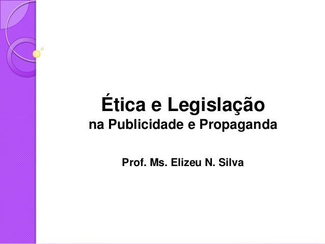 Ética e Legislaçãona Publicidade e PropagandaProf. Ms. Elizeu N. Silva