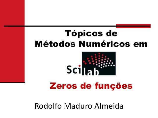 Tópicos deMétodos Numéricos em   Zeros de funçõesRodolfo Maduro Almeida
