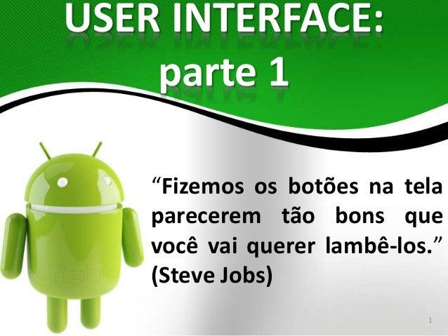 """USER INTERFACE:  parte 1  """"Fizemos os botões na tela  parecerem tão bons que  você vai querer lambê-los.""""  (Steve Jobs)  1"""