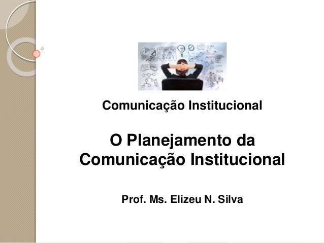 Comunicação Institucional O Planejamento da Comunicação Institucional Prof. Ms. Elizeu N. Silva