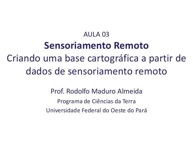 AULA 03 Sensoriamento Remoto Criando uma base cartográfica a partir de dados de sensoriamento remoto Prof. Rodolfo Maduro ...