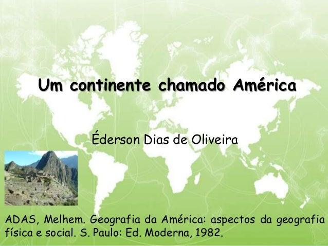 Um continente chamado América Éderson Dias de Oliveira ADAS, Melhem. Geografia da América: aspectos da geografia física e ...