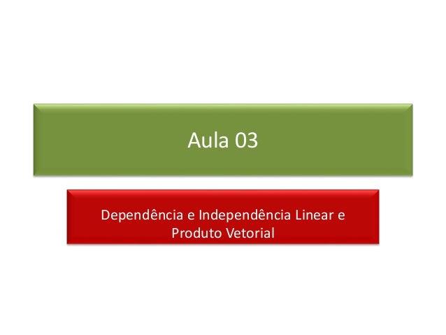 Aula 03 Dependência e Independência Linear e Produto Vetorial