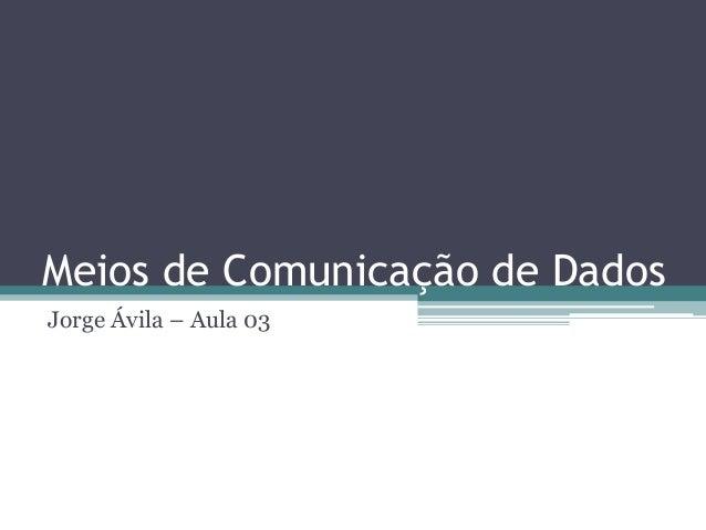 Meios de Comunicação de Dados Jorge Ávila – Aula 03