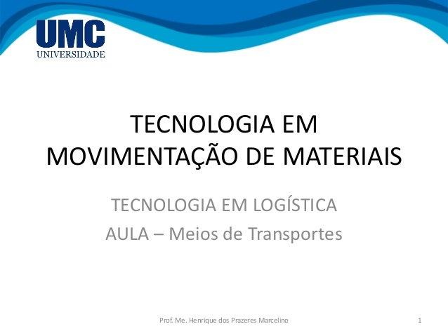 TECNOLOGIA EM MOVIMENTAÇÃO DE MATERIAIS TECNOLOGIA EM LOGÍSTICA AULA – Meios de Transportes 1Prof. Me. Henrique dos Prazer...