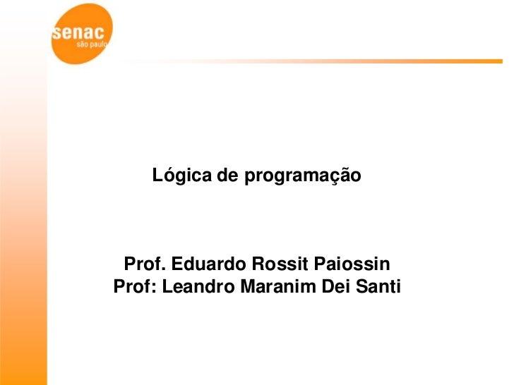 Lógica de programação Prof. Eduardo Rossit PaiossinProf: Leandro Maranim Dei Santi