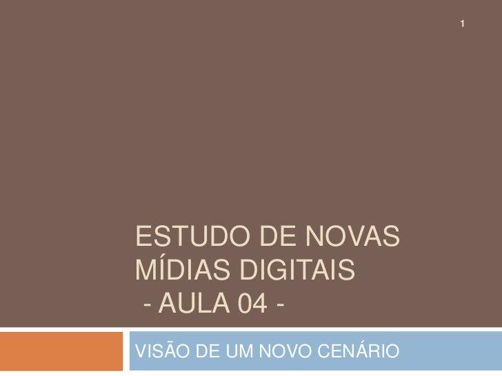 1ESTUDO DE NOVASMÍDIAS DIGITAIS- AULA 04 -VISÃO DE UM NOVO CENÁRIO