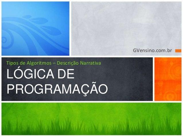 GVensino.com.br Tipos de Algoritmos – Descrição Narrativa LÓGICA DE PROGRAMAÇÃO