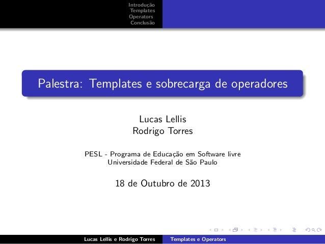 Introdu¸˜o ca Templates Operators Conclus˜o a  Palestra: Templates e sobrecarga de operadores Lucas Lellis Rodrigo Torres ...