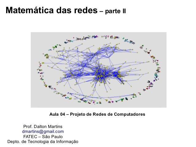 Matemática das redes – parte II Prof. Dalton Martins dmartins@gmail.com FATEC – São Paulo Depto. de Tecnologia da Informaç...