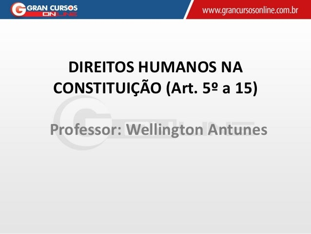DIREITOS HUMANOS NA CONSTITUIÇÃO (Art. 5º a 15) Professor: Wellington Antunes