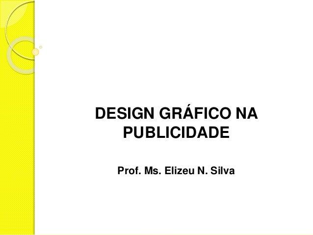 DESIGN GRÁFICO NA PUBLICIDADE Prof. Ms. Elizeu N. Silva