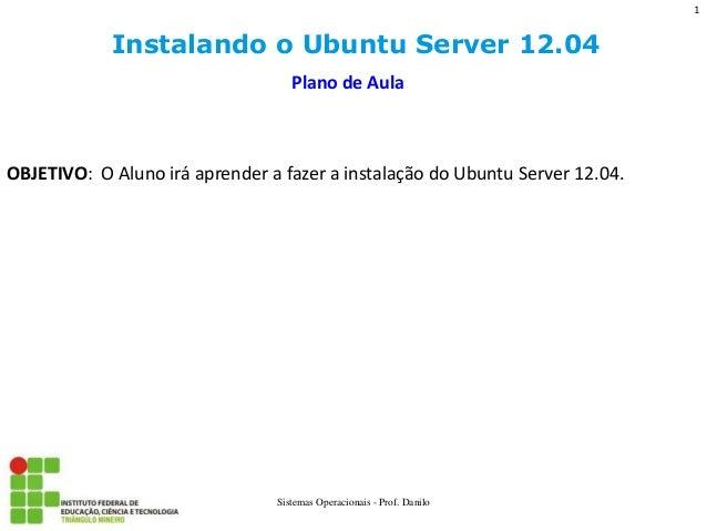 Instalando o Ubuntu Server 12.04  Sistemas Operacionais - Prof. Danilo  Plano de Aula  OBJETIVO: O Aluno irá aprender a fa...