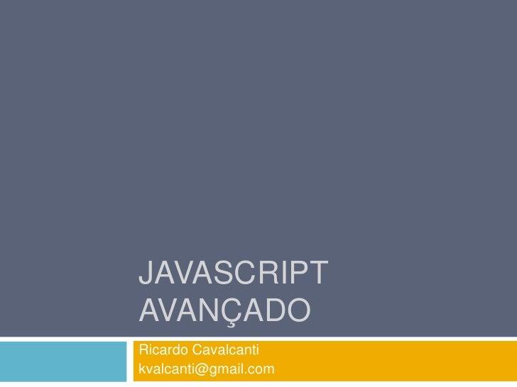 Javascript avançado<br />Ricardo Cavalcanti<br />kvalcanti@gmail.com<br />