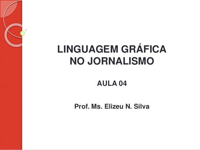 LINGUAGEM GRÁFICA NO JORNALISMO AULA 04 Prof. Ms. Elizeu N. Silva