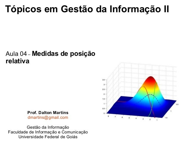 Tópicos em Gestão da Informação II Aula 04 – Medidas de posição relativa Prof. Dalton Martins dmartins@gmail.com Gestão da...