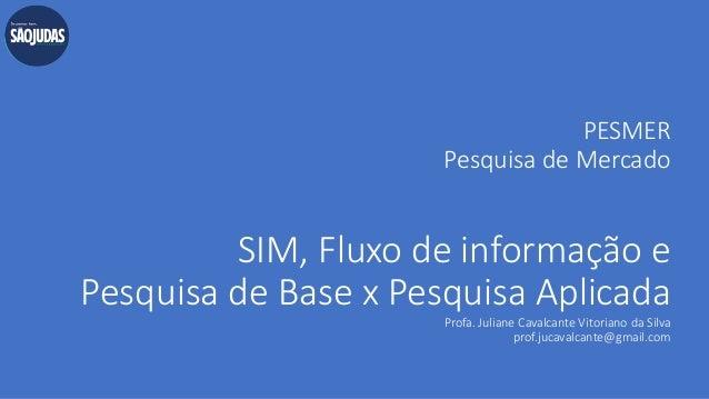 PESMER Pesquisa de Mercado SIM, Fluxo de informação e Pesquisa de Base x Pesquisa Aplicada Profa. Juliane Cavalcante Vitor...
