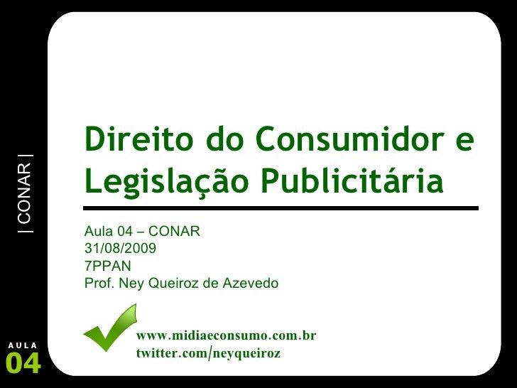 Aula 04 – CONAR 31/08/2009 7PPAN Prof. Ney Queiroz de Azevedo www.midiaeconsumo.com.br twitter.com/neyqueiroz Direito do C...