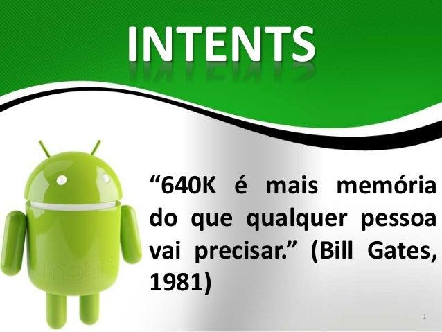 """INTENTS  """"640K é mais memória  do que qualquer pessoa  vai precisar."""" (Bill Gates,  1981)  1"""