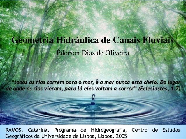 Geometria Hidráulica de Canais Fluviais Éderson Dias de Oliveira RAMOS, Catarina. Programa de Hidrogeografia, Centro de Es...