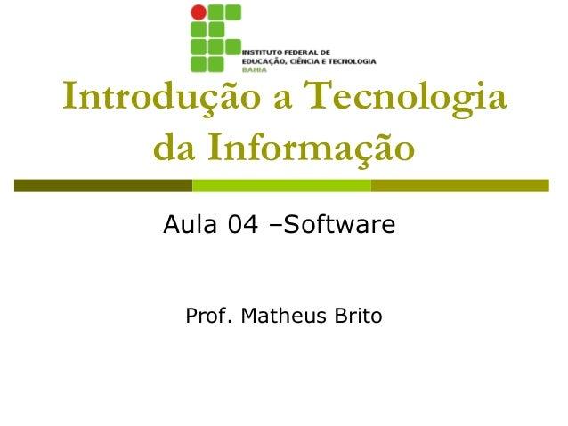 Introdução a Tecnologia     da Informação     Aula 04 –Software      Prof. Matheus Brito