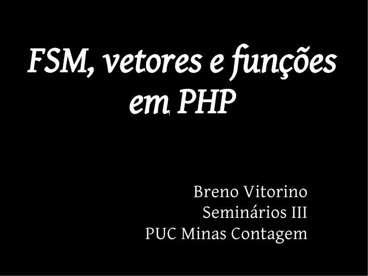 FSM, vetores e funções        em PHP               Breno Vitorino               Seminários III         PUC Minas Contagem