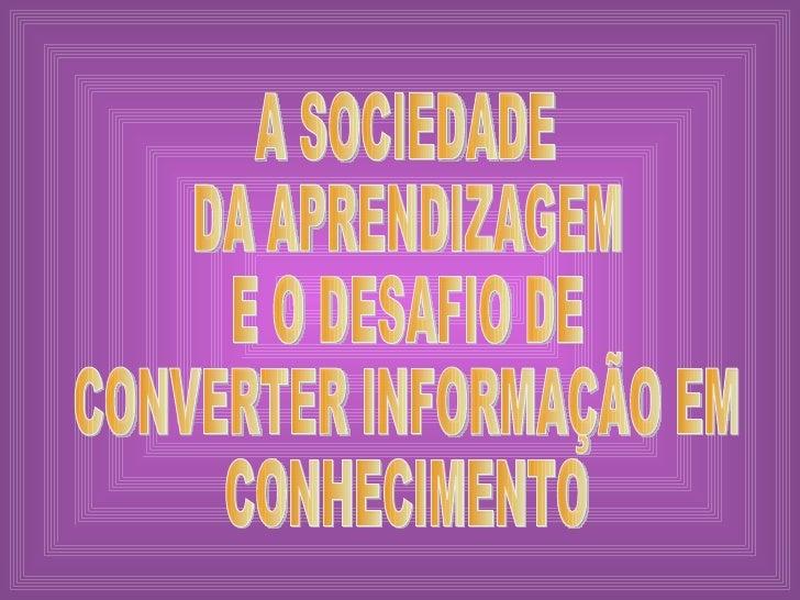 A SOCIEDADE  DA APRENDIZAGEM E O DESAFIO DE CONVERTER INFORMAÇÃO EM CONHECIMENTO