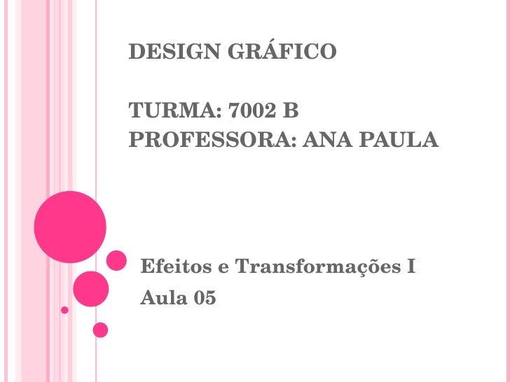 DESIGN GRÁFICO TURMA: 7002 B PROFESSORA: ANA PAULA Efeitos e Transformações I Aula 05