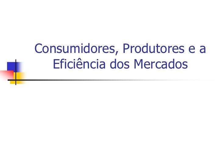 Consumidores, Produtores e a  Eficiência dos Mercados
