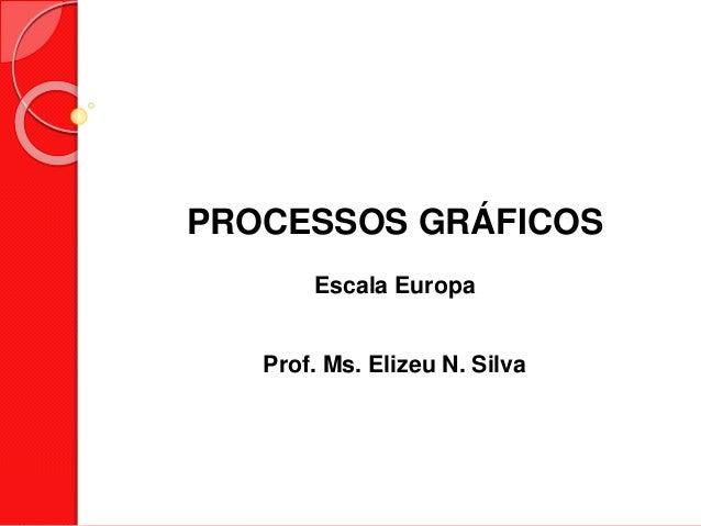 PROCESSOS GRÁFICOS Escala Europa Prof. Ms. Elizeu N. Silva