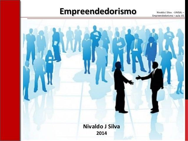 Nivaldo J Silva - UNISAL – Empreendedorismo – aula 05 Nivaldo J Silva 2014 EmpreendedorismoEmpreendedorismo