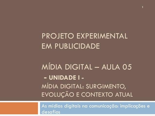 1PROJETO EXPERIMENTALEM PUBLICIDADEMÍDIA DIGITAL – AULA 05- UNIDADE I -MÍDIA DIGITAL: SURGIMENTO,EVOLUÇÃO E CONTEXTO ATUAL...