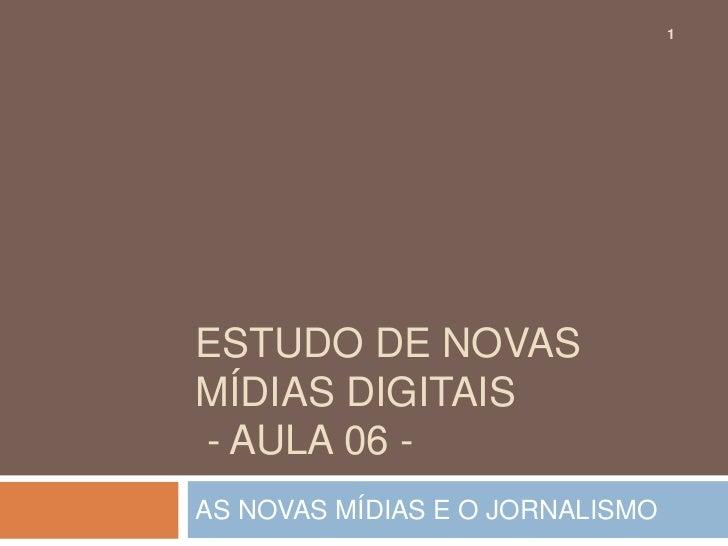 1ESTUDO DE NOVASMÍDIAS DIGITAIS- AULA 06 -AS NOVAS MÍDIAS E O JORNALISMO