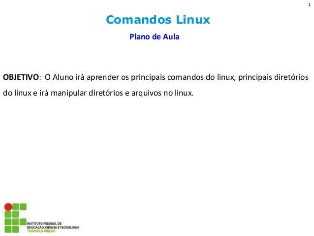 Comandos Linux  Plano de Aula  OBJETIVO: O Aluno irá aprender os principais comandos do linux, principais diretórios do li...