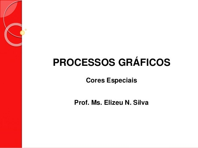 PROCESSOS GRÁFICOS Cores Especiais Prof. Ms. Elizeu N. Silva