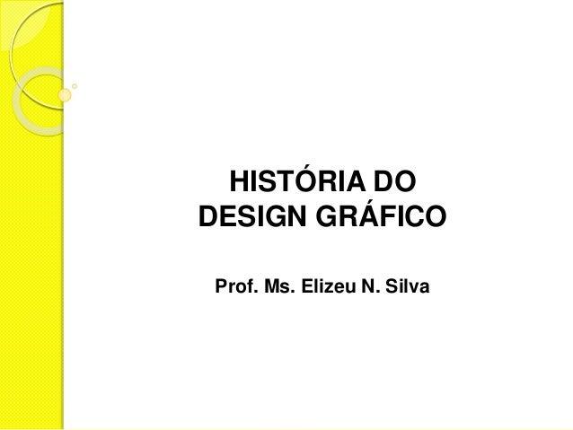 HISTÓRIA DO  DESIGN GRÁFICO  Prof. Ms. Elizeu N. Silva