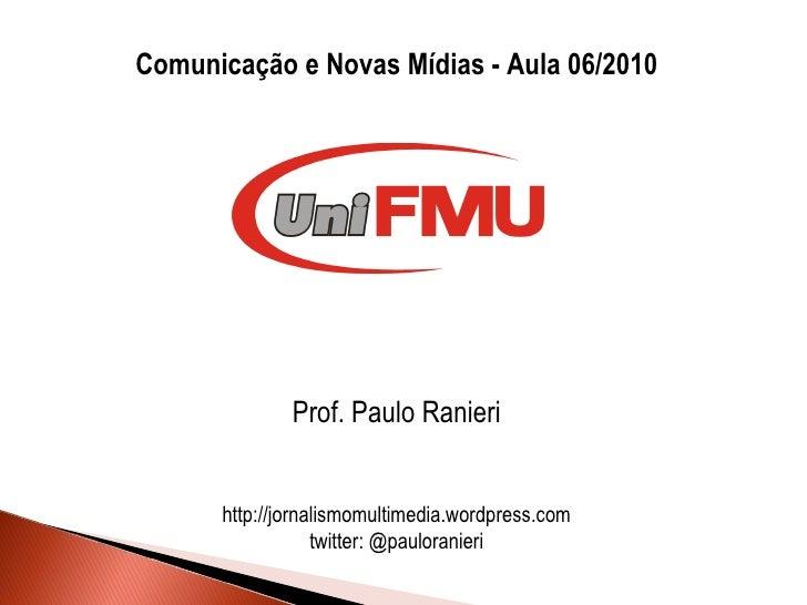 <ul><li>Comunicação e Novas Mídias - Aula 06/2010 </li></ul><ul><li>Prof. Paulo Ranieri </li></ul><ul><li>http://jornalism...