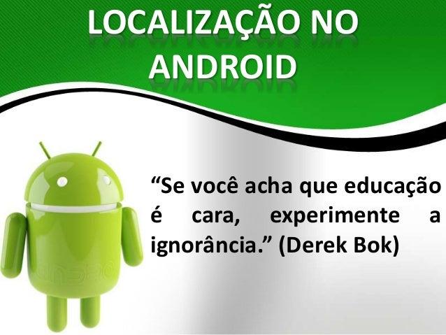 """LOCALIZAÇÃO NO  ANDROID  """"Se você acha que educação  é cara, experimente a  ignorância."""" (Derek Bok)"""