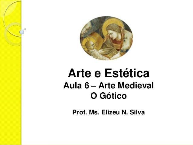 Arte e EstéticaAula 6 – Arte Medieval       O Gótico  Prof. Ms. Elizeu N. Silva