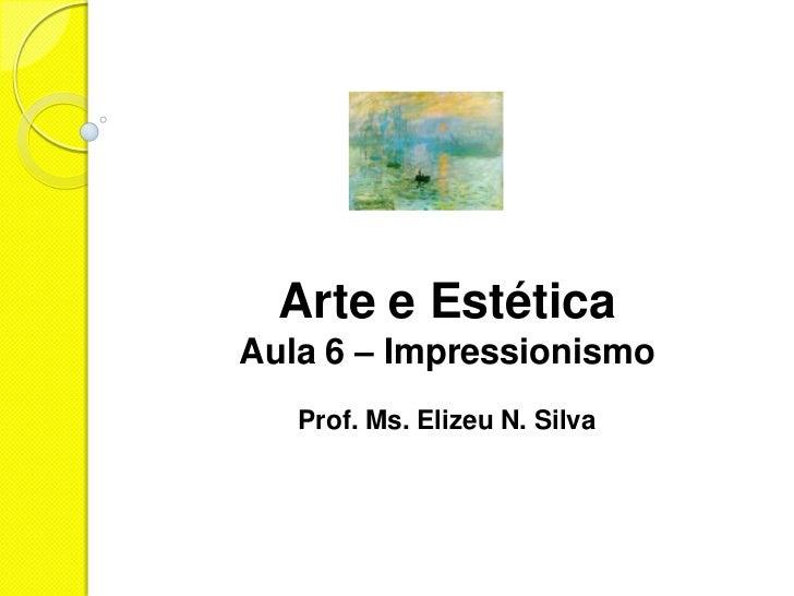 Arte e EstéticaAula 6 – Impressionismo   Prof. Ms. Elizeu N. Silva