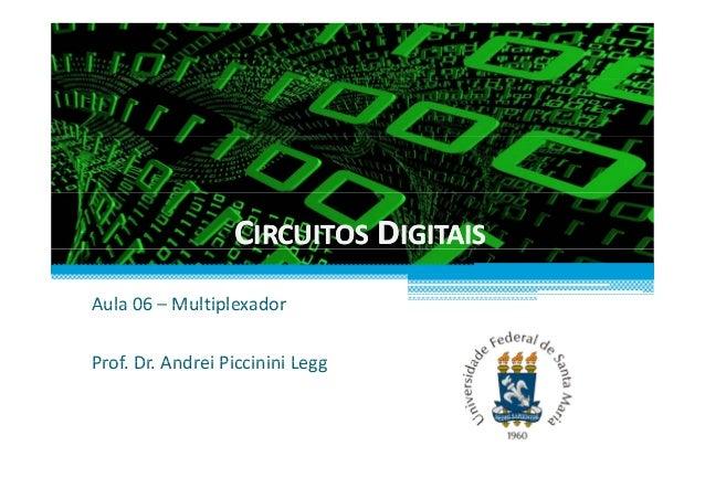 CCIRCUITOSIRCUITOS DDIGITAISIGITAIS Aula 06 – MultiplexadorAula06– Multiplexador Prof Dr Andrei Piccinini LeggProf.Dr....