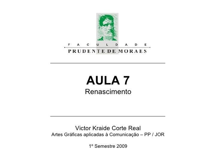 AULA 7 Renascimento Victor Kraide Corte Real Artes Gráficas aplicadas à Comunicação – PP / JOR 1º Semestre 2009