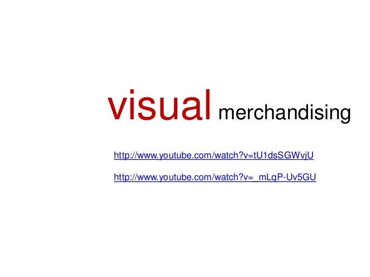 visual merchandisinghttp://www.youtube.com/watch?v=tU1dsSGWvjUhttp://www.youtube.com/watch?v=_mLqP-Uv5GU