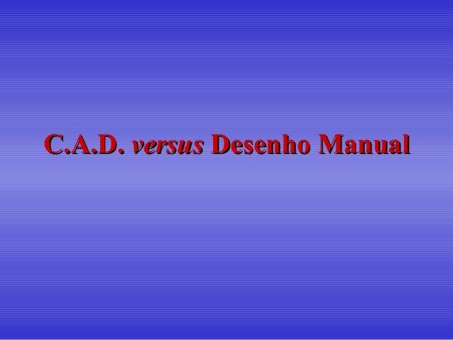 C.A.D.C.A.D. versusversus Desenho ManualDesenho Manual