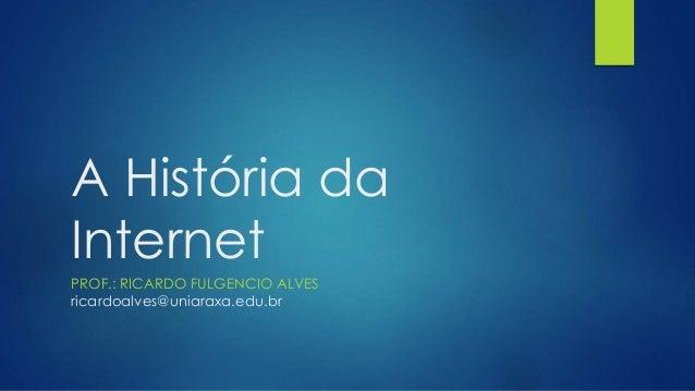 A História da  Internet  PROF.: RICARDO FULGENCIO ALVES  ricardoalves@uniaraxa.edu.br