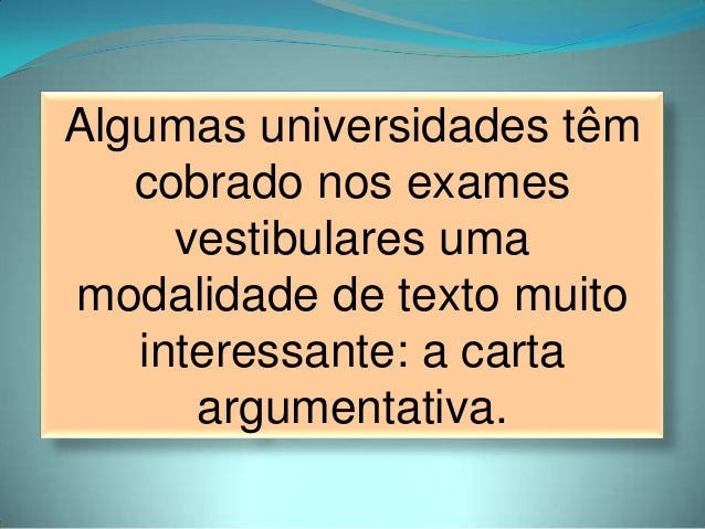 Algumas universidades têmcobrado nos examesvestibulares umamodalidade de texto muitointeressante: a cartaargumentativa.