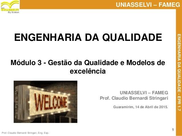 Prof. Claudio Bernardi Stringari, Eng. Esp. 1 UNIASSELVI – FAMEG ENGENHARIADAQUALIDADE-EPR1.7 By Kroton UNIASSELVI – FAMEG...