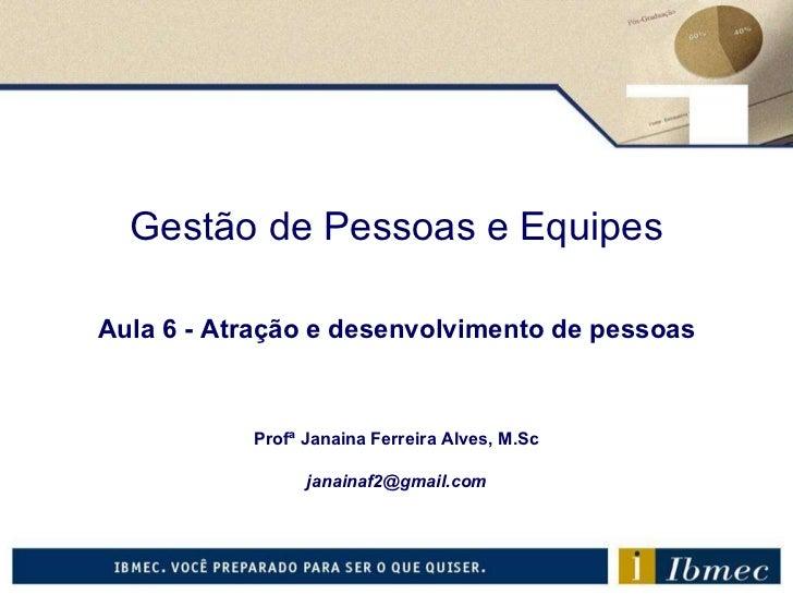 Gestão de Pessoas e Equipes Aula 6  - Atração e desenvolvimento de pessoas Profª Janaina Ferreira Alves, M.Sc [email_addre...