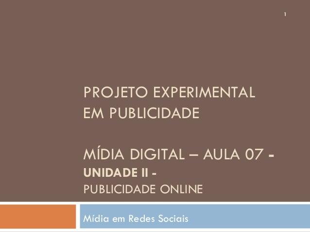 PROJETO EXPERIMENTALEM PUBLICIDADEMÍDIA DIGITAL – AULA 07 -UNIDADE II -PUBLICIDADE ONLINEMídia em Redes Sociais1